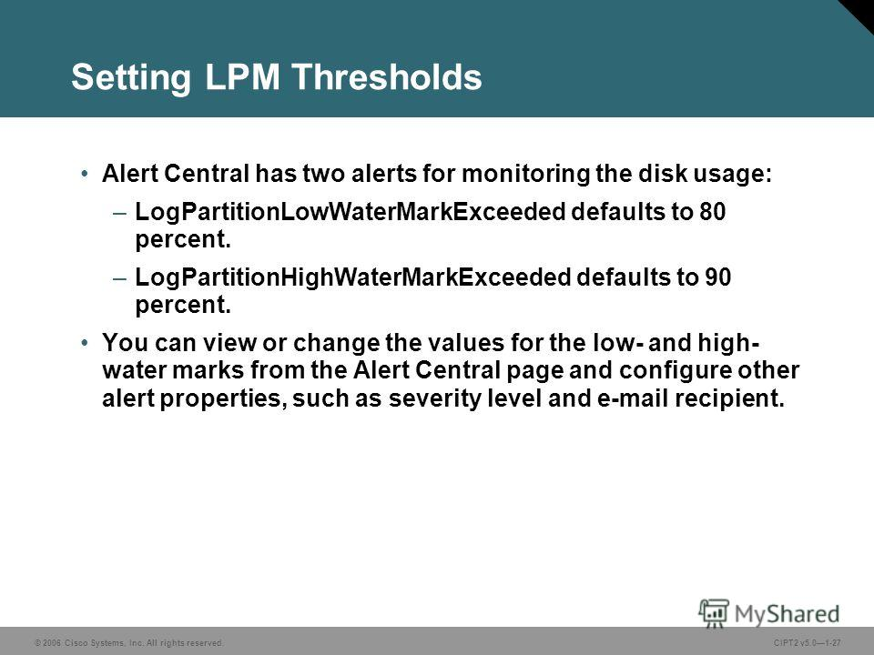 © 2006 Cisco Systems, Inc. All rights reserved.CIPT2 v5.01-27 Setting LPM Thresholds Alert Central has two alerts for monitoring the disk usage: –LogPartitionLowWaterMarkExceeded defaults to 80 percent. –LogPartitionHighWaterMarkExceeded defaults to