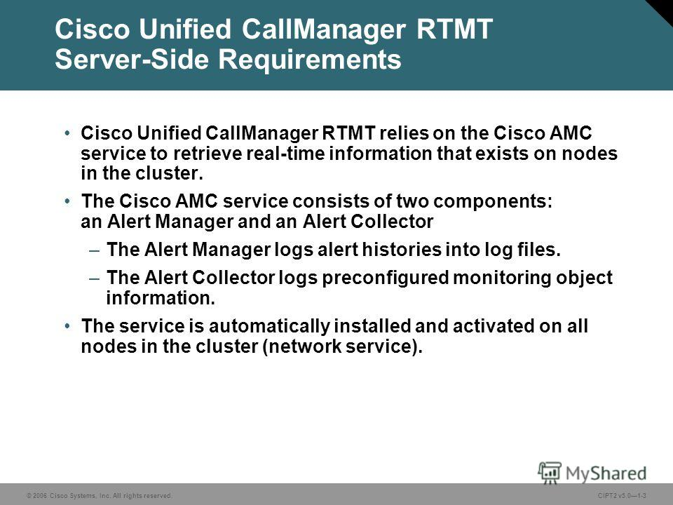 © 2006 Cisco Systems, Inc. All rights reserved.CIPT2 v5.01-3 Cisco Unified CallManager RTMT Server-Side Requirements Cisco Unified CallManager RTMT relies on the Cisco AMC service to retrieve real-time information that exists on nodes in the cluster.