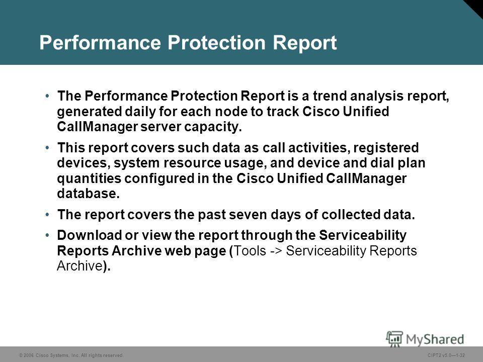 © 2006 Cisco Systems, Inc. All rights reserved.CIPT2 v5.01-32 Performance Protection Report The Performance Protection Report is a trend analysis report, generated daily for each node to track Cisco Unified CallManager server capacity. This report co