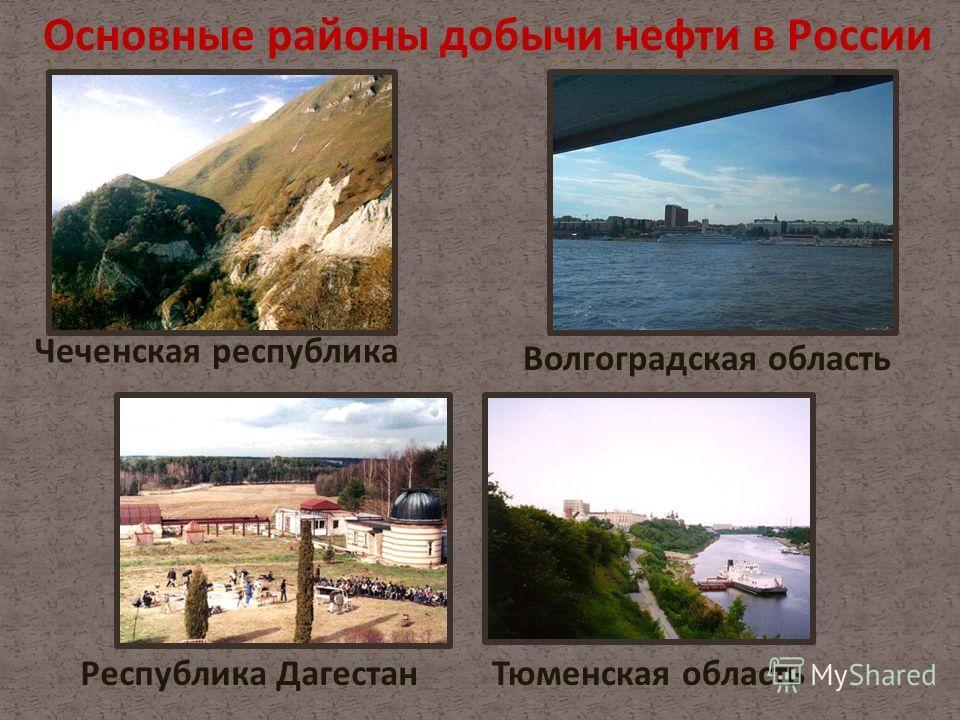 Тюменская область Основные районы добычи нефти в России Чеченская республика Республика Дагестан Волгоградская область