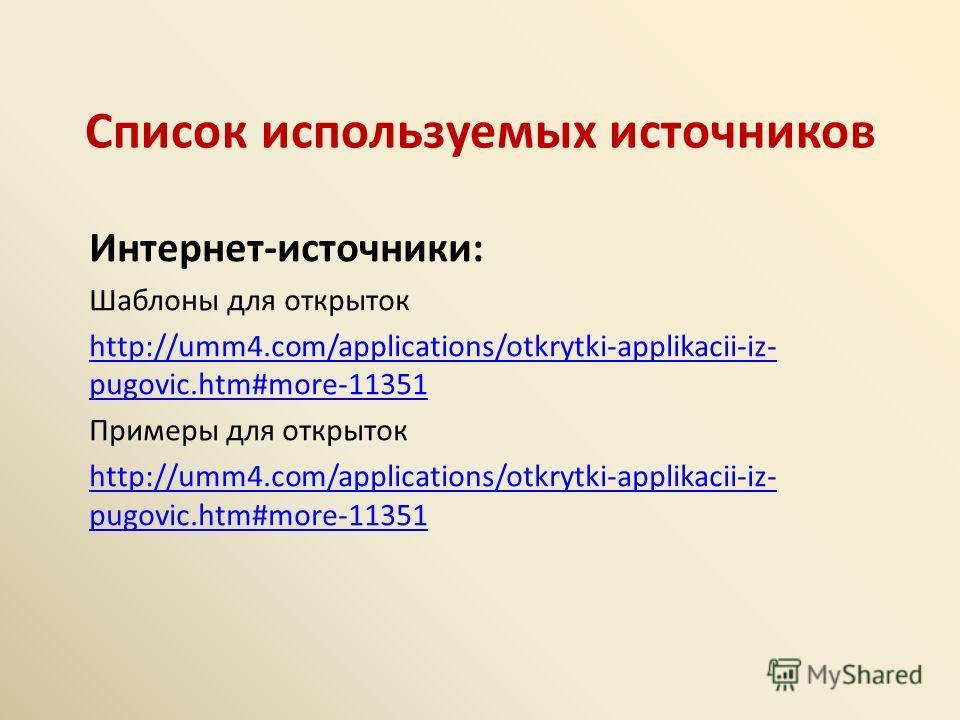 Список используемых источников Интернет-источники: Шаблоны для открыток http://umm4.com/applications/otkrytki-applikacii-iz- pugovic.htm#more-11351 Примеры для открыток http://umm4.com/applications/otkrytki-applikacii-iz- pugovic.htm#more-11351