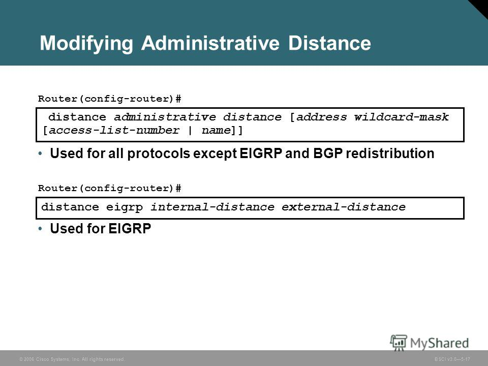 © 2006 Cisco Systems, Inc. All rights reserved. BSCI v3.05-17 distance administrative distance [address wildcard-mask [access-list-number | name]] Router(config-router)# Used for all protocols except EIGRP and BGP redistribution Modifying Administrat