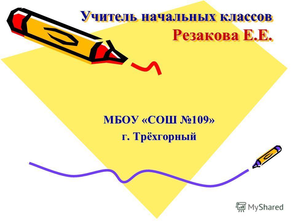 Учитель начальных классов Резакова Е.Е. МБОУ «СОШ 109» г. Трёхгорный