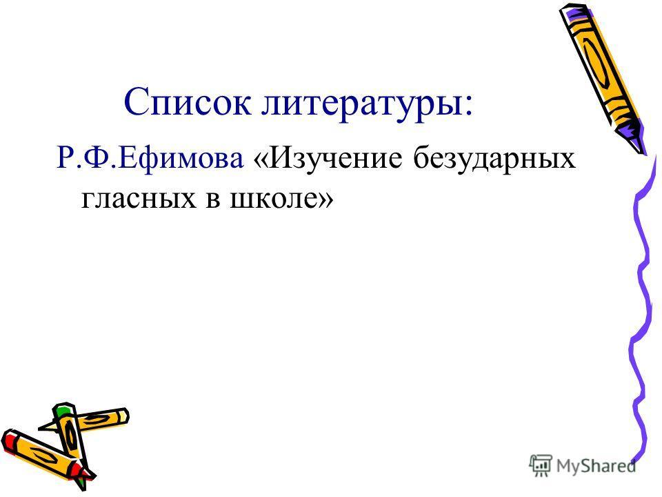 Список литературы: Р.Ф.Ефимова «Изучение безударных гласных в школе»