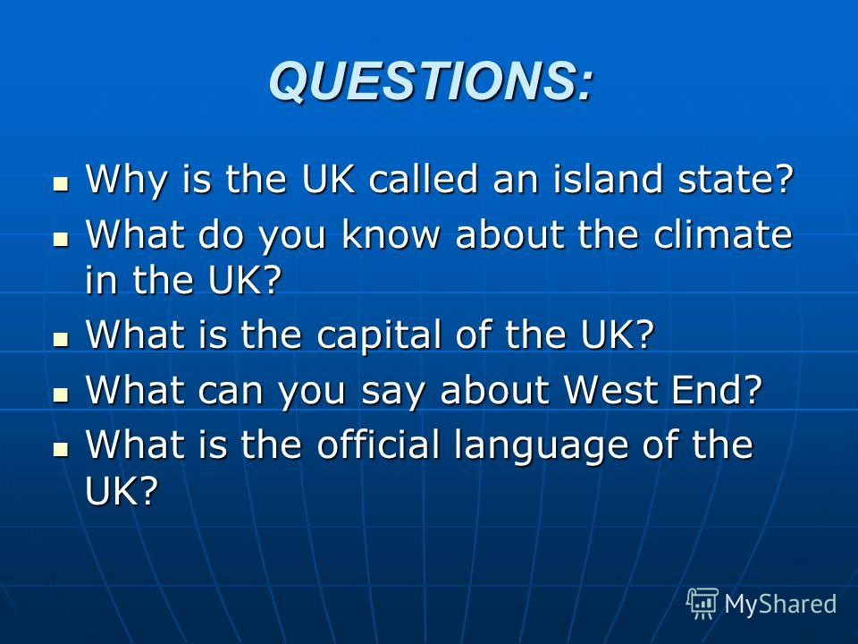 QUESTIONS: Why is the UK called an island state? Why is the UK called an island state? What do you know about the climate in the UK? What do you know about the climate in the UK? What is the capital of the UK? What is the capital of the UK? What can