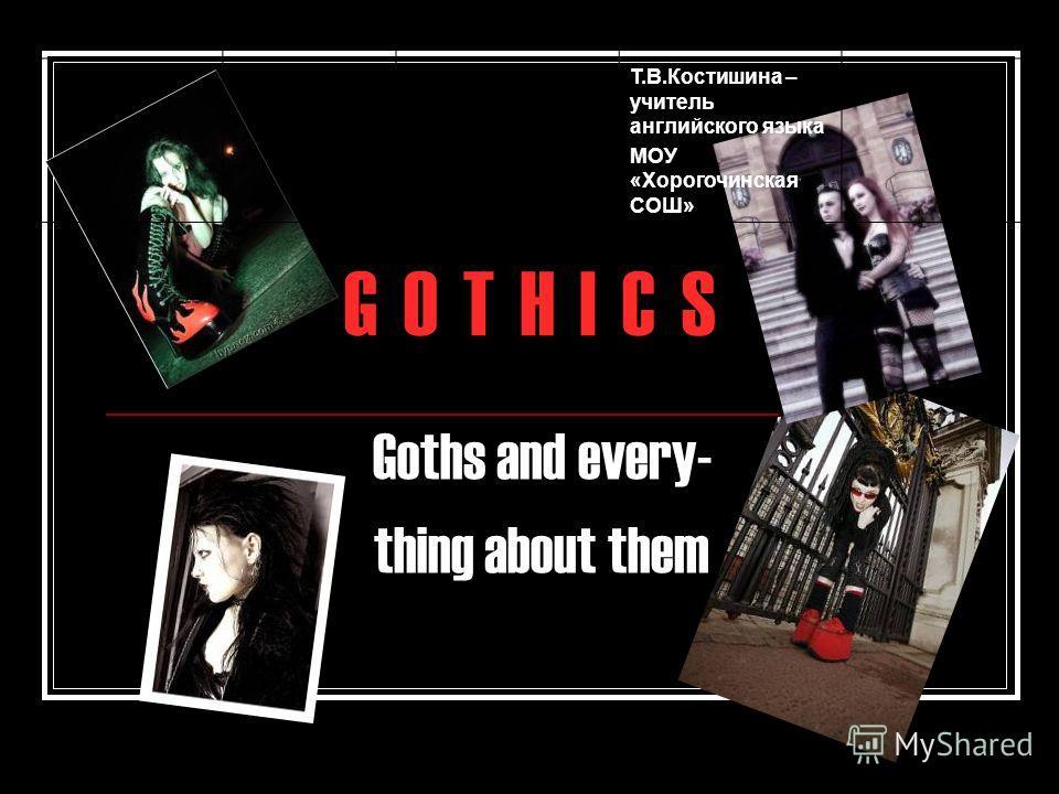 G O T H I C SG O T H I C S Goths and every- thing about them Т.В.Костишина – учитель английского языка МОУ «Хорогочинская СОШ»