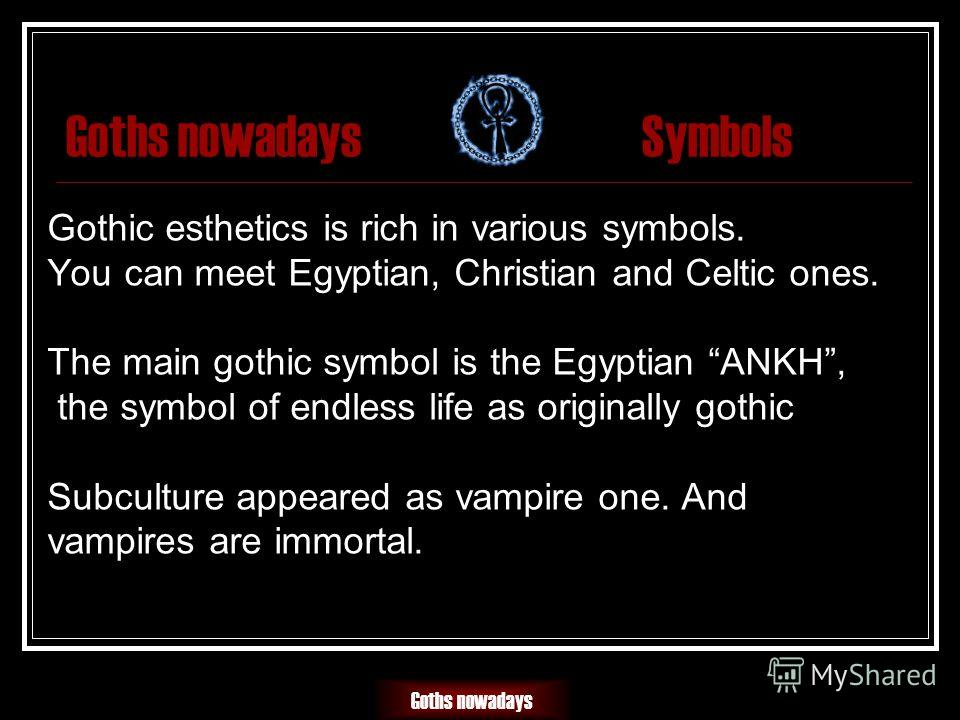 Goths nowadaysSymbols Gothic esthetics is rich in various symbols. You can meet Egyptian, Christian and Celtic ones. The main gothic symbol is the Egyptian ANKH, the symbol of endless life as originally gothic Subculture appeared as vampire one. And