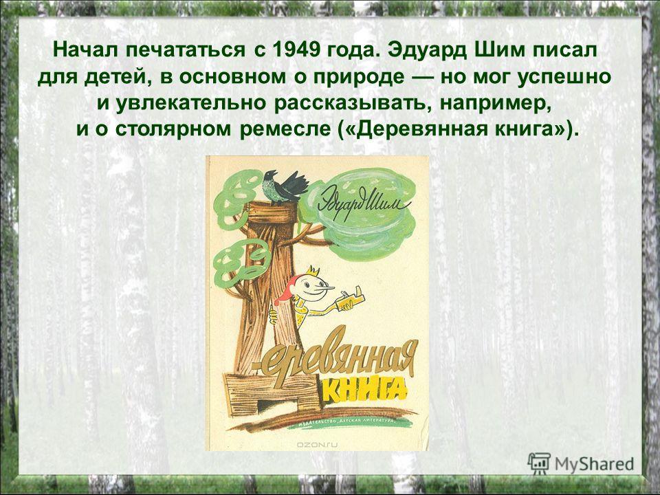 Начал печататься с 1949 года. Эдуард Шим писал для детей, в основном о природе но мог успешно и увлекательно рассказывать, например, и о столярном ремесле («Деревянная книга»).