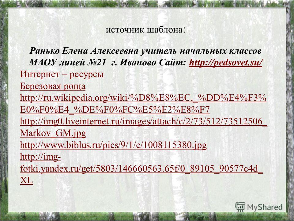 источник шаблона : Ранько Елена Алексеевна учитель начальных классов МАОУ лицей 21 г. Иваново Сайт: http://pedsovet.su/http://pedsovet.su/ Интернет – ресурсы Березовая роща http://ru.wikipedia.org/wiki/%D8%E8%EC,_%DD%E4%F3% E0%F0%E4_%DE%F0%FC%E5%E2%E