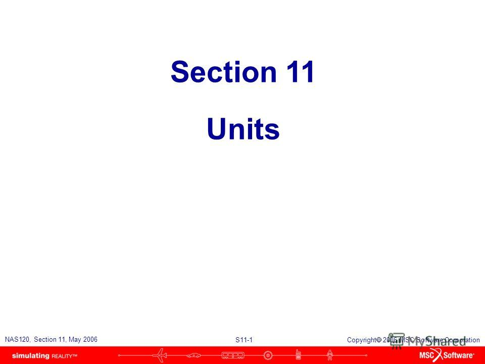 S11-1 NAS120, Section 11, May 2006 Copyright 2006 MSC.Software Corporation Section 11 Units