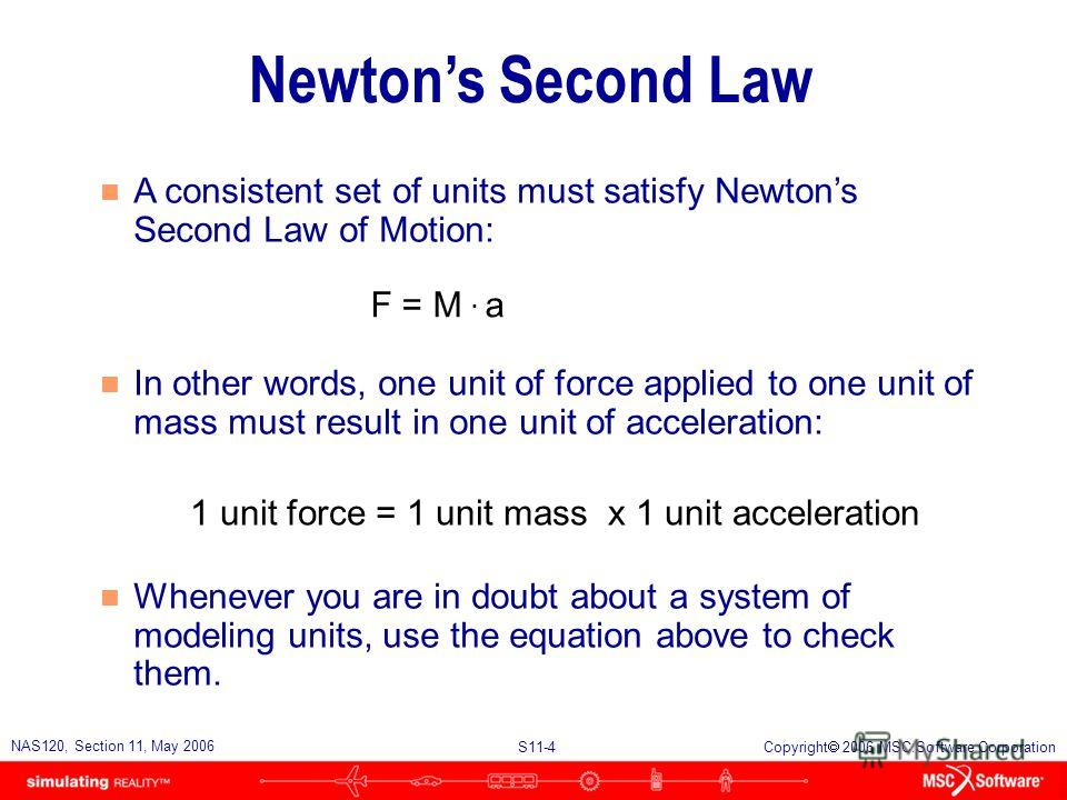 S11-4 NAS120, Section 11, May 2006 Copyright 2006 MSC.Software Corporation Newtons Second Law n A consistent set of units must satisfy Newtons Second Law of Motion: n In other words, one unit of force applied to one unit of mass must result in one un