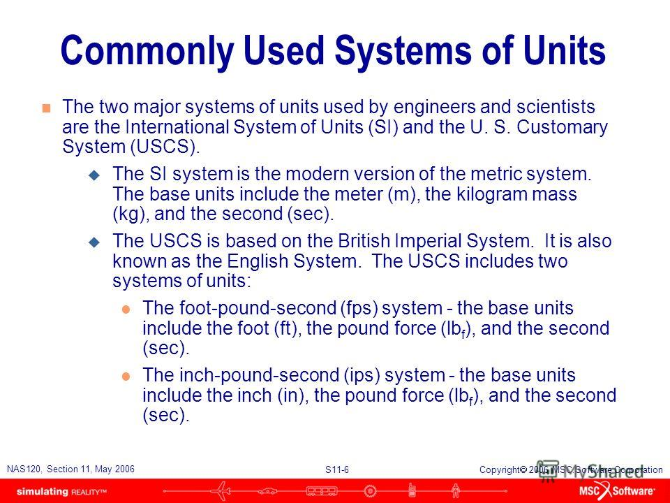 S11-6 NAS120, Section 11, May 2006 Copyright 2006 MSC.Software Corporation Commonly Used Systems of Units n The two major systems of units used by engineers and scientists are the International System of Units (SI) and the U. S. Customary System (USC