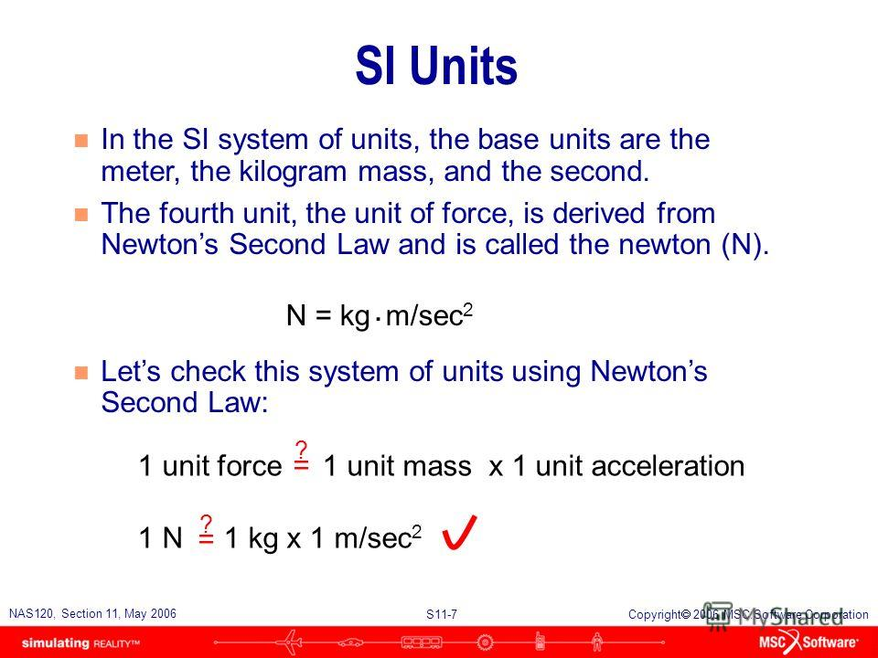 S11-7 NAS120, Section 11, May 2006 Copyright 2006 MSC.Software Corporation SI Units n In the SI system of units, the base units are the meter, the kilogram mass, and the second. n The fourth unit, the unit of force, is derived from Newtons Second Law