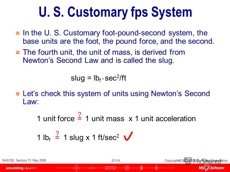 S11-9 NAS120, Section 11, May 2006 Copyright 2006 MSC.Software Corporation U. S. Customary fps System n In the U. S. Customary foot-pound-second system, the base units are the foot, the pound force, and the second. n The fourth unit, the unit of mass