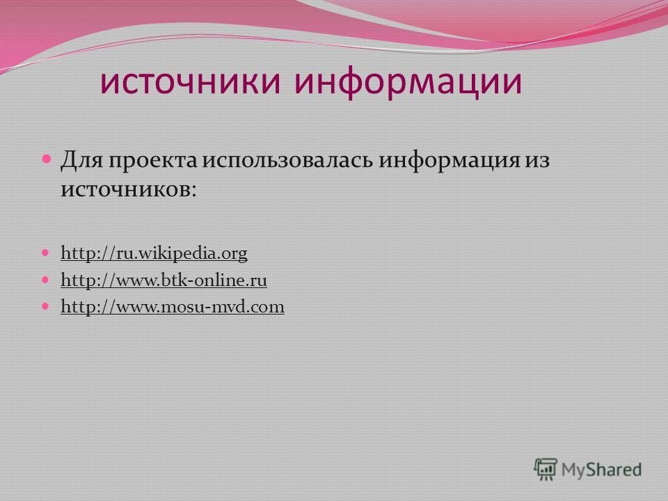 источники информации Для проекта использовалась информация из источников: http://ru.wikipedia.org http://www.btk-online.ru http://www.mosu-mvd.com