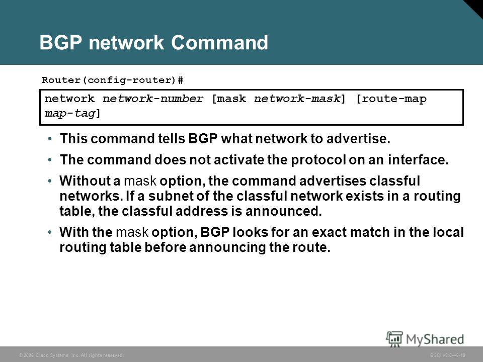 © 2006 Cisco Systems, Inc. All rights reserved. BSCI v3.06-19 BGP network Command network network-number [mask network-mask] [route-map map-tag] Router(config-router)# This command tells BGP what network to advertise. The command does not activate th