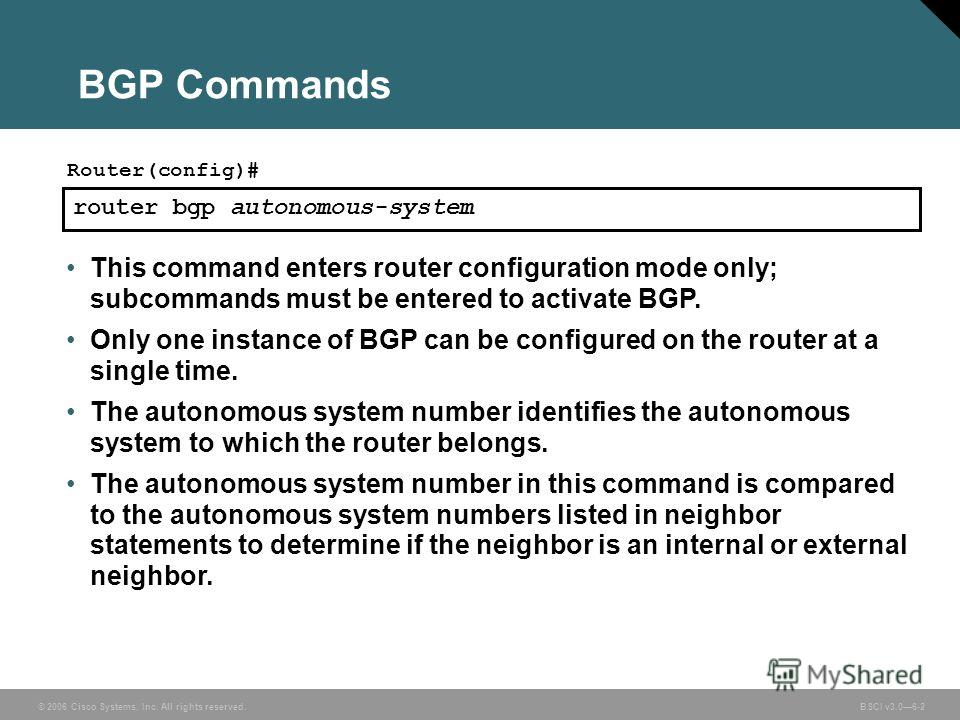 © 2006 Cisco Systems, Inc. All rights reserved. BSCI v3.06-2 BGP Commands router bgp autonomous-system Router(config)# This command enters router configuration mode only; subcommands must be entered to activate BGP. Only one instance of BGP can be co