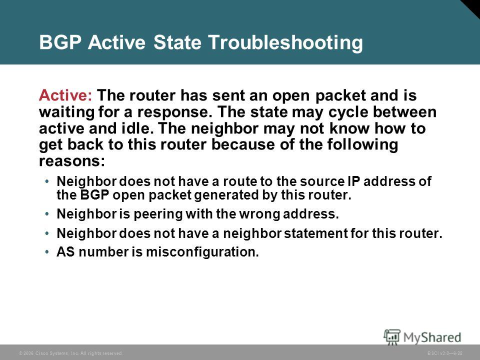 © 2006 Cisco Systems, Inc. All rights reserved. BSCI v3.06-28 BGP Active State Troubleshooting Active: The router has sent an open packet and is waiting for a response. The state may cycle between active and idle. The neighbor may not know how to get