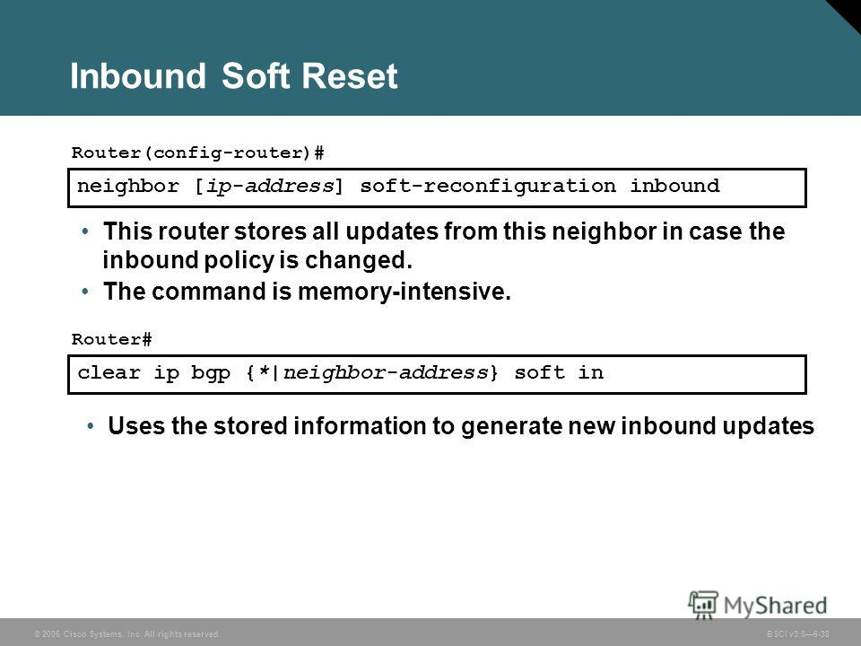 © 2006 Cisco Systems, Inc. All rights reserved. BSCI v3.06-38 Inbound Soft Reset neighbor [ip-address] soft-reconfiguration inbound Router(config-router)# This router stores all updates from this neighbor in case the inbound policy is changed. The co