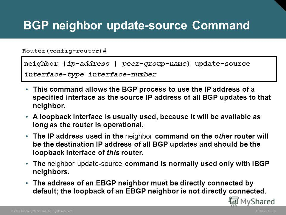 © 2006 Cisco Systems, Inc. All rights reserved. BSCI v3.06-8 BGP neighbor update-source Command neighbor {ip-address | peer-group-name} update-source interface-type interface-number Router(config-router)# This command allows the BGP process to use th