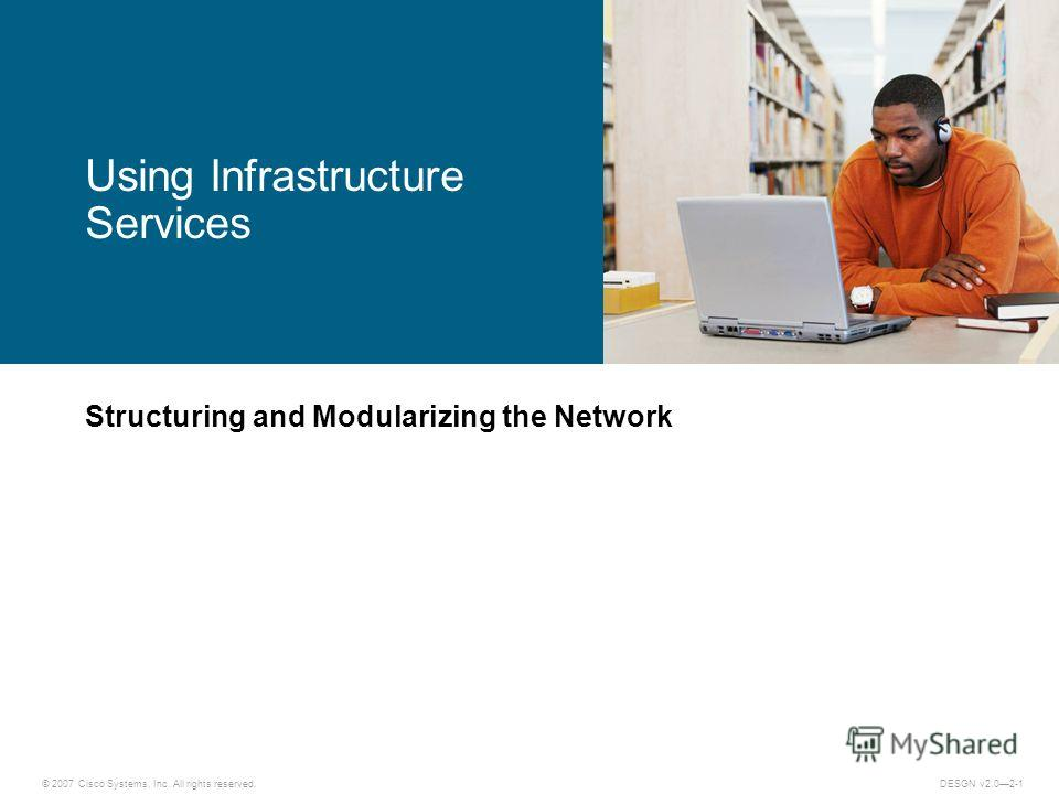 © 2007 Cisco Systems, Inc. All rights reserved.DESGN v2.02-1 Structuring and Modularizing the Network Using Infrastructure Services