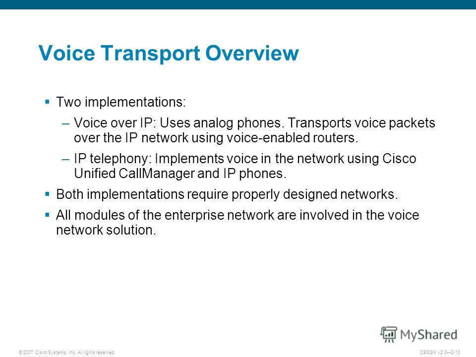 © 2007 Cisco Systems, Inc. All rights reserved.DESGN v2.02-13 Voice Transport Overview Two implementations: –Voice over IP: Uses analog phones. Transports voice packets over the IP network using voice-enabled routers. –IP telephony: Implements voice