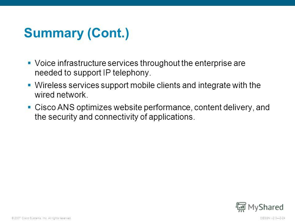 © 2007 Cisco Systems, Inc. All rights reserved.DESGN v2.02-24 Summary (Cont.) Voice infrastructure services throughout the enterprise are needed to support IP telephony. Wireless services support mobile clients and integrate with the wired network. C