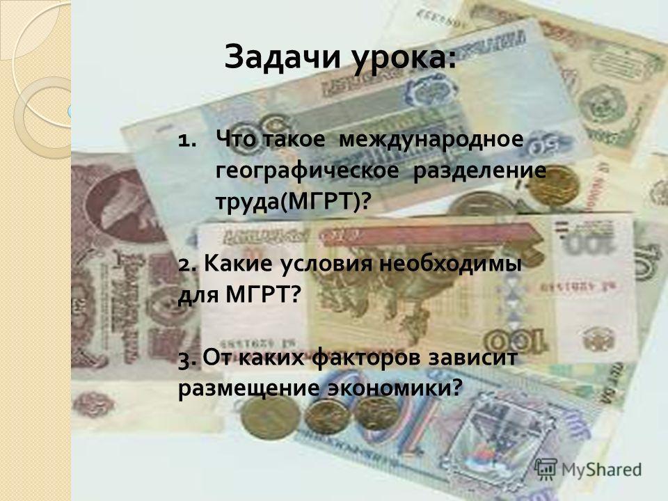 Задачи урока: 1. Что такое международное географическое разделение труда(МГРТ)? 2. Какие условия необходимы для МГРТ? 3. От каких факторов зависит размещение экономики?