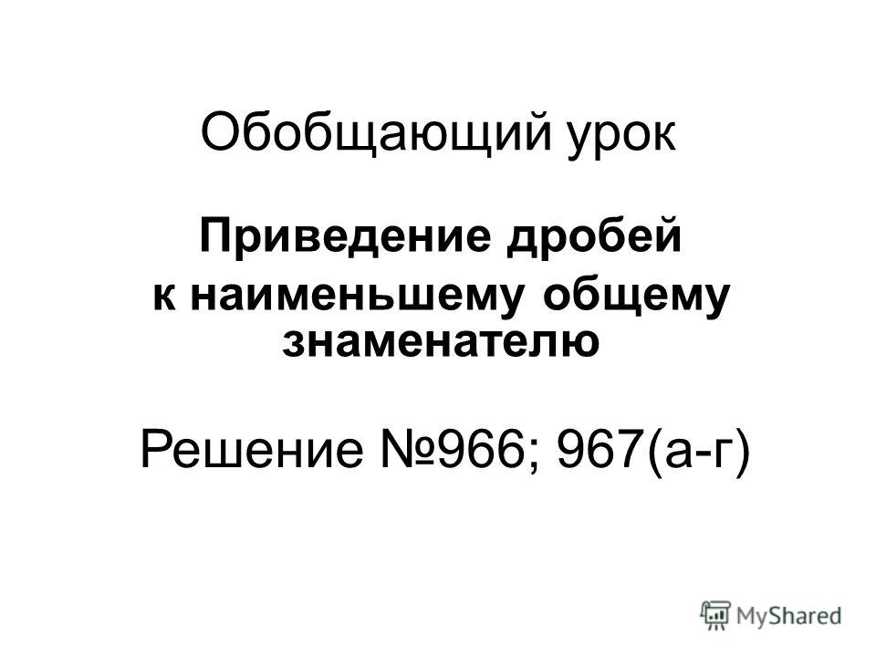 Обобщающий урок Приведение дробей к наименьшему общему знаменателю Решение 966; 967(а-г)