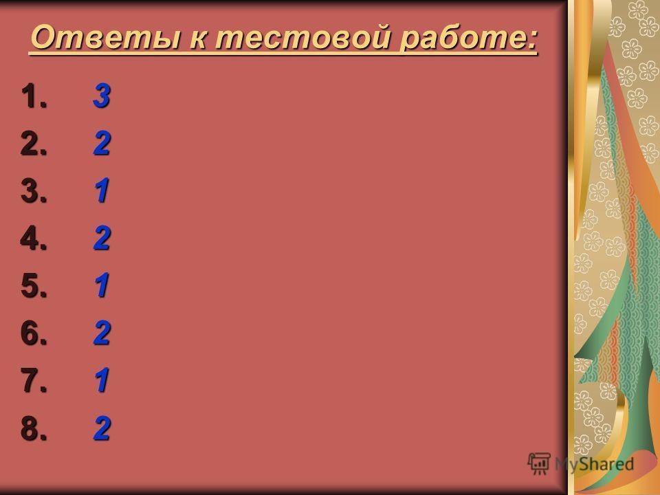 Ответы к тестовой работе: 1. 3 2. 2 3. 1 4. 2 5. 1 6. 2 7. 1 8. 2