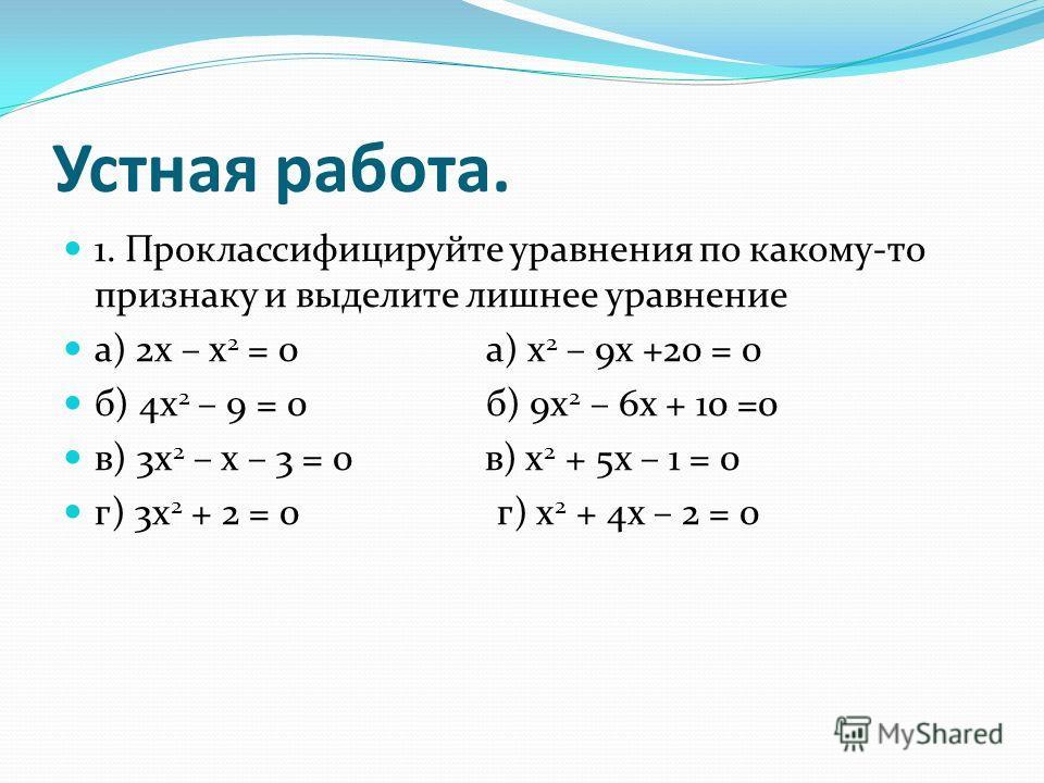 Устная работа. 1. Проклассифицируйте уравнения по какому-то признаку и выделите лишнее уравнение а) 2 х – х 2 = 0 а) х 2 – 9 х +20 = 0 б) 4 х 2 – 9 = 0 б) 9 х 2 – 6 х + 10 =0 в) 3 х 2 – х – 3 = 0 в) х 2 + 5 х – 1 = 0 г) 3 х 2 + 2 = 0 г) х 2 + 4 х – 2