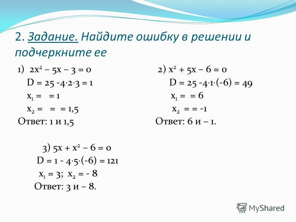 2. Задание. Найдите ошибку в решении и подчеркните ее 1) 2 х 2 – 5 х – 3 = 0 2) х 2 + 5 х – 6 = 0 D = 25 -4 2 3 = 1 D = 25 -4 1 (-6) = 49 х 1 = = 1 х 1 = = 6 х 2 = = = 1,5 х 2 = = -1 Ответ: 1 и 1,5 Ответ: 6 и – 1. 3) 5 х + х 2 – 6 = 0 D = 1 - 4 5 (-6