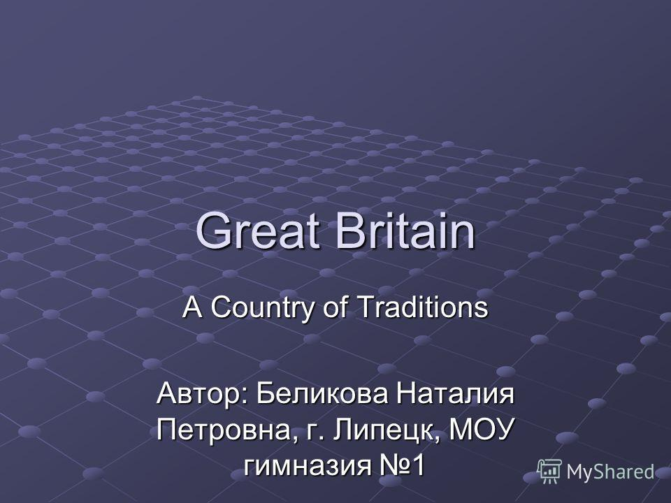 Great Britain A Country of Traditions Автор: Беликова Наталия Петровна, г. Липецк, МОУ гимназия 1