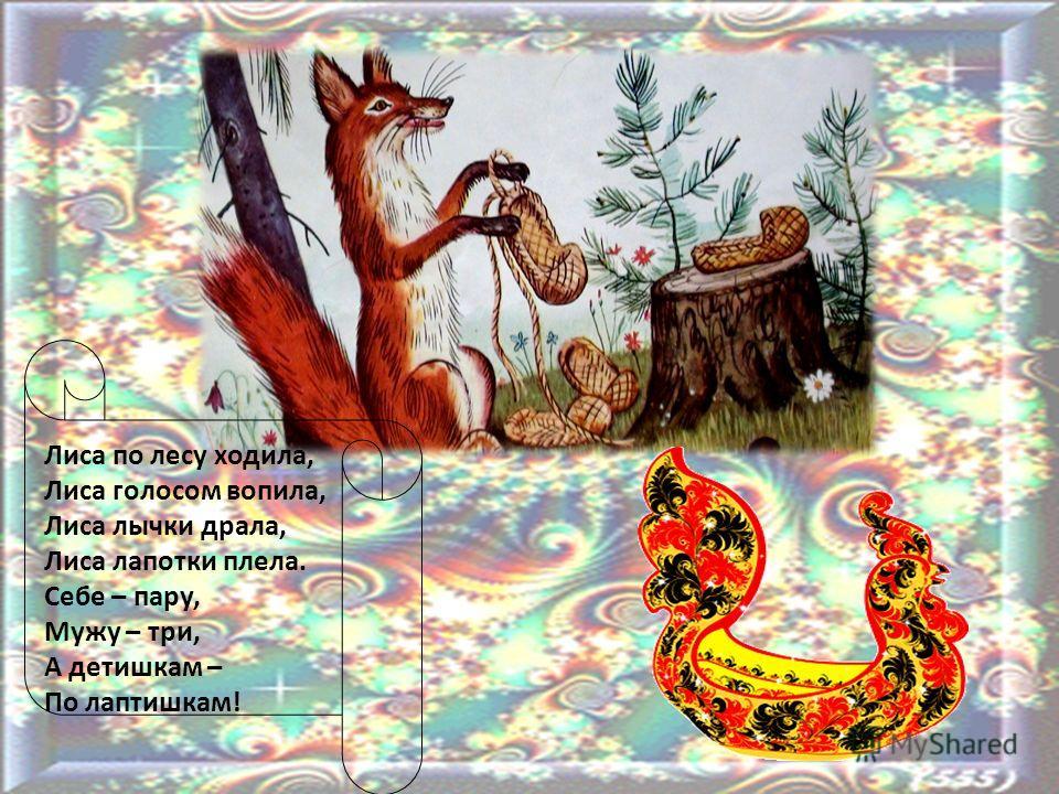 Лиса по лесу ходила, Лиса голосом вопила, Лиса лычки драла, Лиса лапотки плела. Себе – пару, Мужу – три, А детишкам – По лаптишкам!