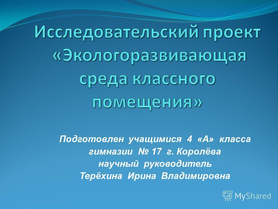 Подготовлен учащимися 4 «А» класса гимназии 17 г. Королёва научный руководитель Терёхина Ирина Владимировна