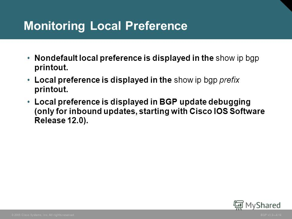 © 2005 Cisco Systems, Inc. All rights reserved. BGP v3.24-14 Monitoring Local Preference Nondefault local preference is displayed in the show ip bgp printout. Local preference is displayed in the show ip bgp prefix printout. Local preference is displ