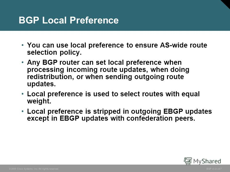 © 2005 Cisco Systems, Inc. All rights reserved. BGP v3.24-7 BGP Local Preference You can use local preference to ensure AS-wide route selection policy. Any BGP router can set local preference when processing incoming route updates, when doing redistr