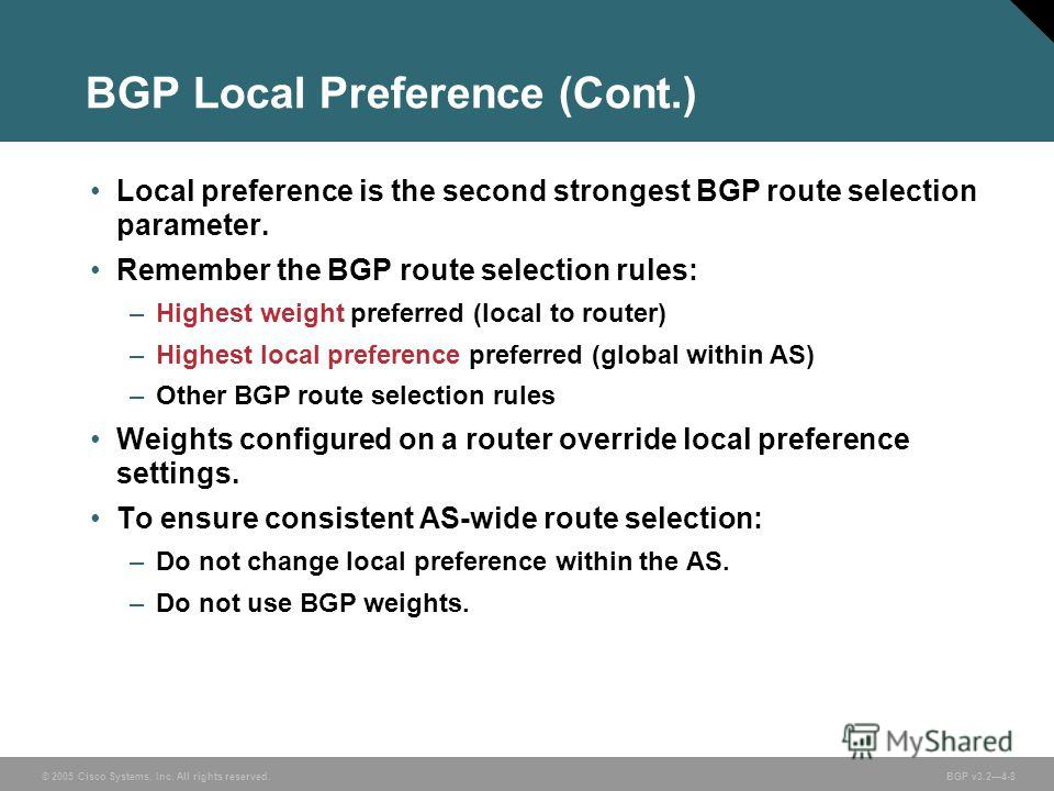 © 2005 Cisco Systems, Inc. All rights reserved. BGP v3.24-8 BGP Local Preference (Cont.) Local preference is the second strongest BGP route selection parameter. Remember the BGP route selection rules: –Highest weight preferred (local to router) –High