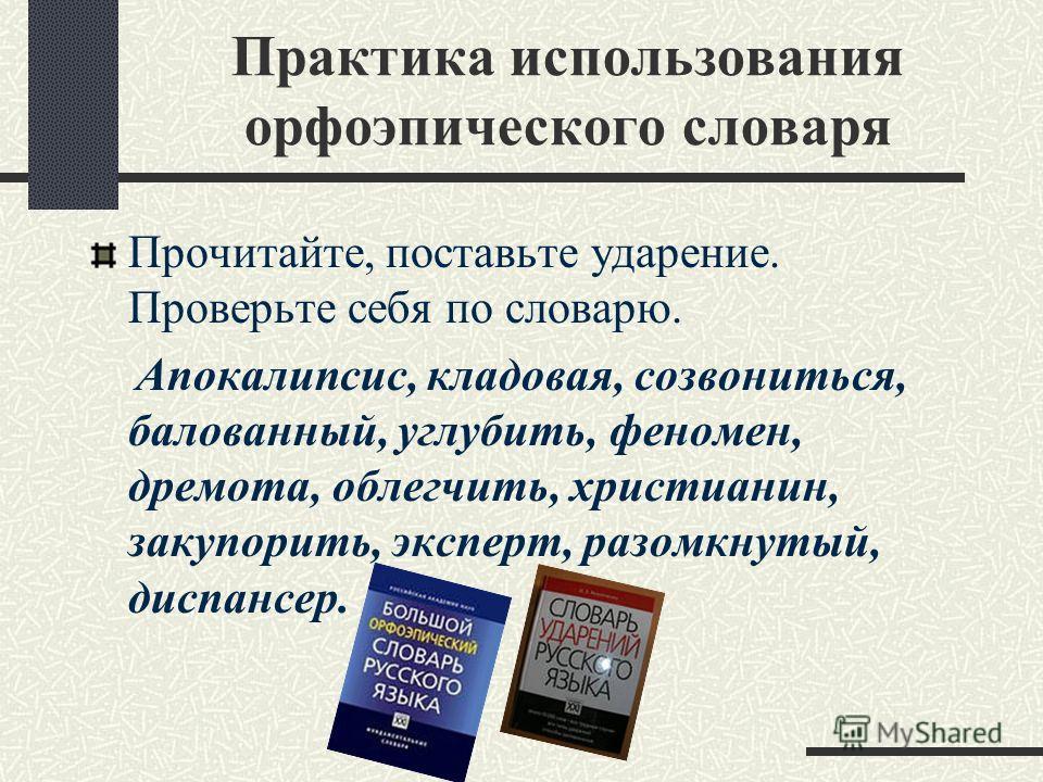 Практика использования орфоэпического словаря Прочитайте, поставьте ударение. Проверьте себя по словарю. Апокалипсис, кладовая, созвониться, балованный, углубить, феномен, дремота, облегчить, христианин, закупорить, эксперт, разомкнутый, диспансер.