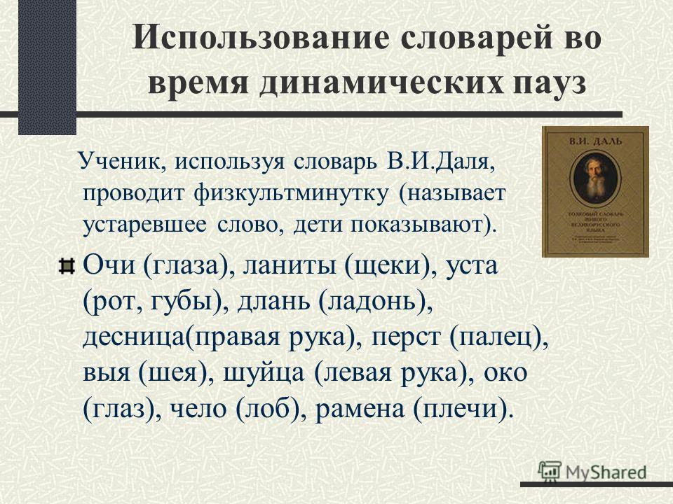 Использование словарей во время динамических пауз Ученик, используя словарь В.И.Даля, проводит физкультминутку (называет устаревшее слово, дети показывают). Очи (глаза), ланиты (щеки), уста (рот, губы), длань (ладонь), десница(правая рука), перст (па