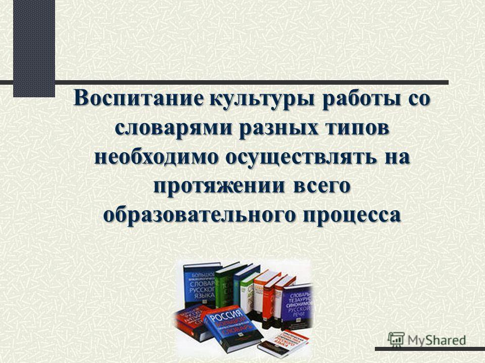 Воспитание культуры работы со словарями разных типов необходимо осуществлять на протяжении всего образовательного процесса