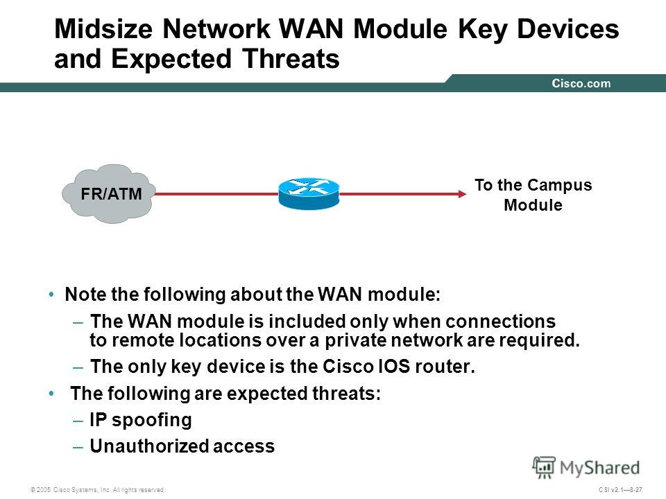 © 2005 Cisco Systems, Inc. All rights reserved. CSI v2.18-27 Midsize Network WAN Module Key Devices and Expected Threats Note the following about the WAN module: –The WAN module is included only when connections to remote locations over a private net