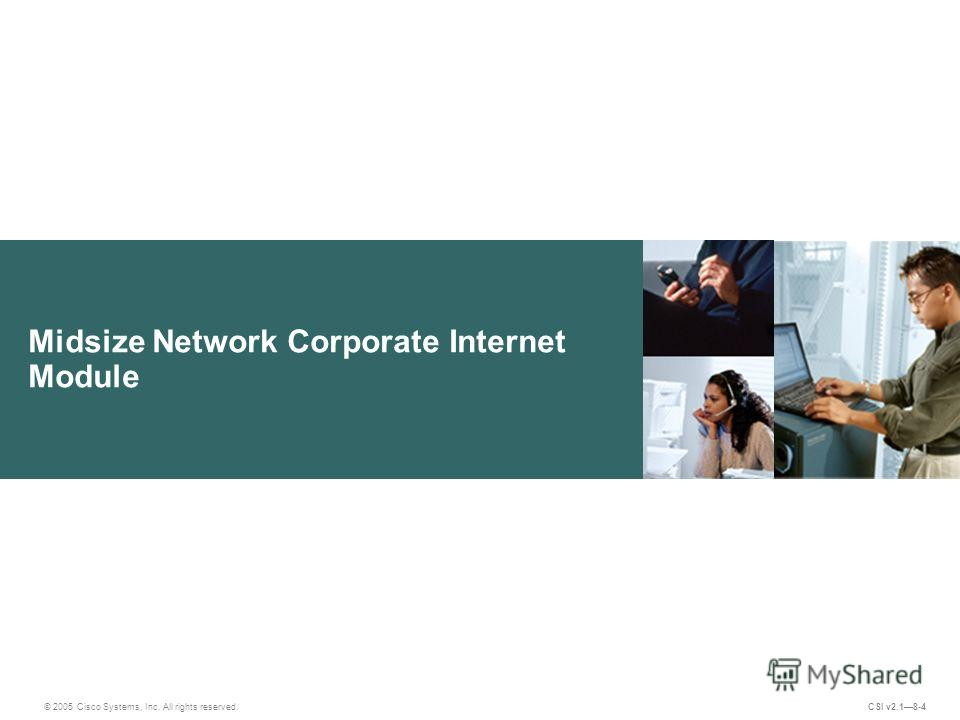 Midsize Network Corporate Internet Module © 2005 Cisco Systems, Inc. All rights reserved. CSI v2.18-4