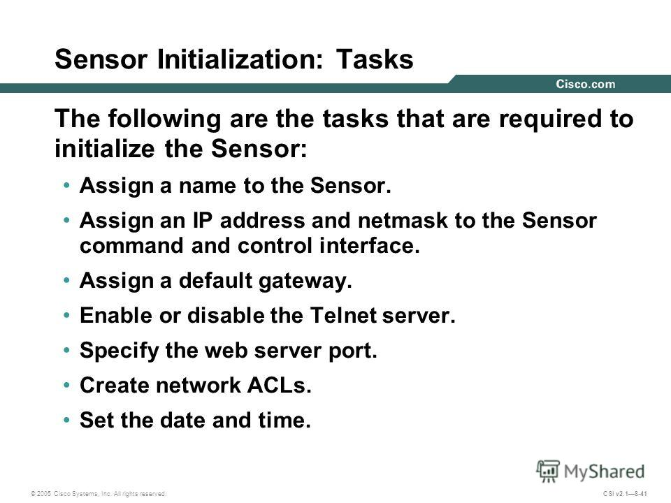 © 2005 Cisco Systems, Inc. All rights reserved. CSI v2.18-41 Sensor Initialization: Tasks The following are the tasks that are required to initialize the Sensor: Assign a name to the Sensor. Assign an IP address and netmask to the Sensor command and