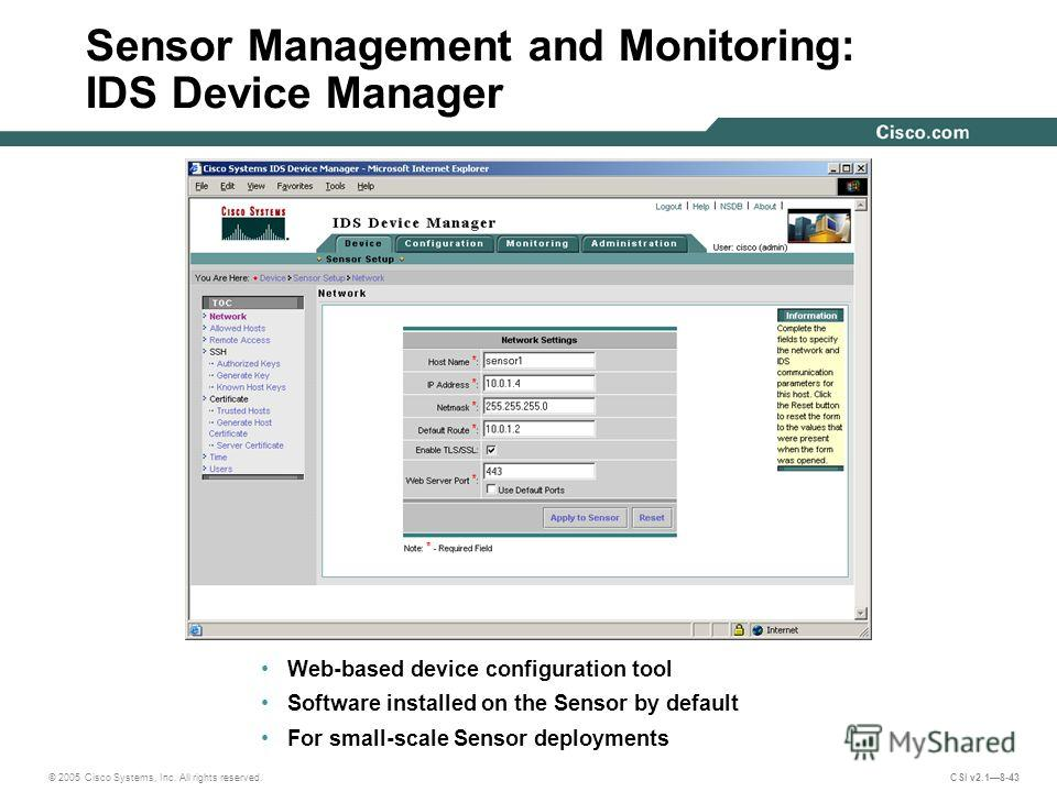 © 2005 Cisco Systems, Inc. All rights reserved. CSI v2.18-43 Sensor Management and Monitoring: IDS Device Manager Web-based device configuration tool Software installed on the Sensor by default For small-scale Sensor deployments