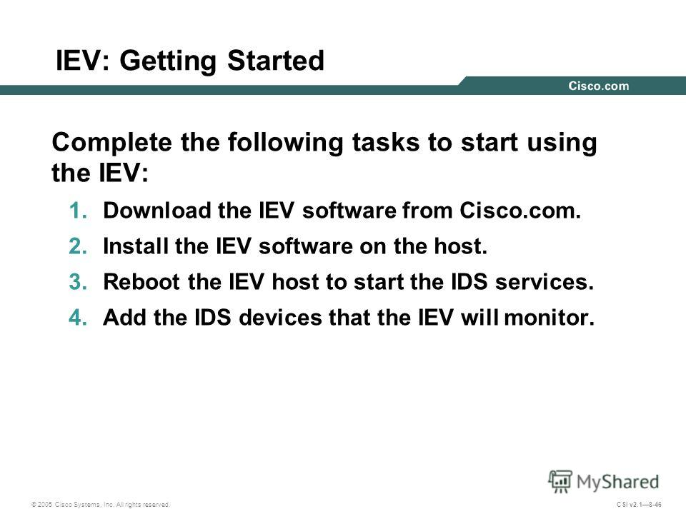 © 2005 Cisco Systems, Inc. All rights reserved. CSI v2.18-46 IEV: Getting Started Complete the following tasks to start using the IEV: 1. Download the IEV software from Cisco.com. 2. Install the IEV software on the host. 3. Reboot the IEV host to sta
