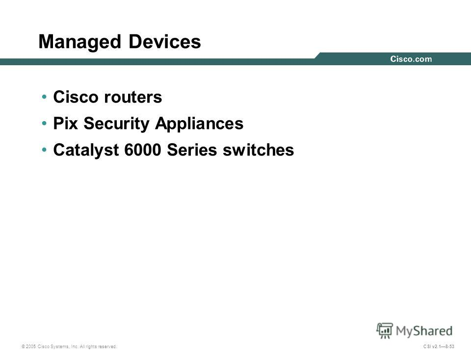 © 2005 Cisco Systems, Inc. All rights reserved. CSI v2.18-53 Managed Devices Cisco routers Pix Security Appliances Catalyst 6000 Series switches