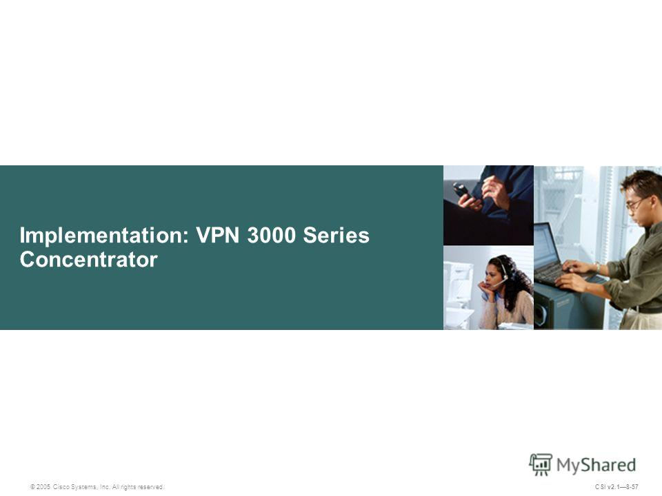 Implementation: VPN 3000 Series Concentrator © 2005 Cisco Systems, Inc. All rights reserved. CSI v2.18-57
