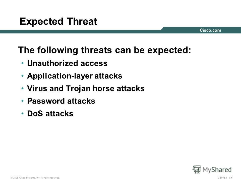 © 2005 Cisco Systems, Inc. All rights reserved. CSI v2.18-6 Expected Threat The following threats can be expected: Unauthorized access Application-layer attacks Virus and Trojan horse attacks Password attacks DoS attacks