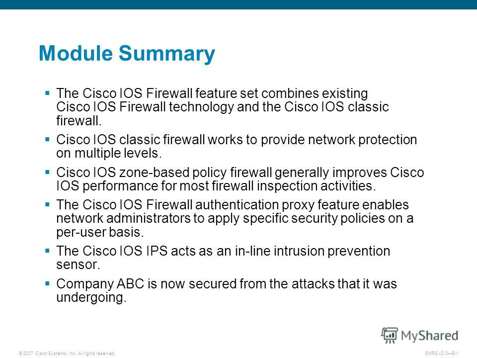 © 2007 Cisco Systems, Inc. All rights reserved.SNRS v2.05-1 Module Summary The Cisco IOS Firewall feature set combines existing Cisco IOS Firewall technology and the Cisco IOS classic firewall. Cisco IOS classic firewall works to provide network prot